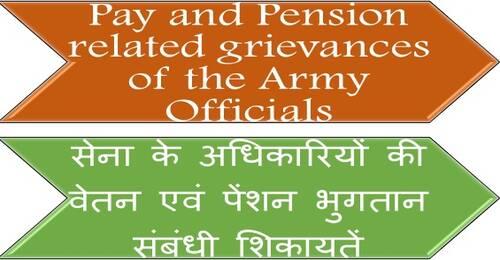 Pay and Pension related grievances of the Army Officials सेना के अधिकारियों की वेतन एवं पेंशन भुगतान संबंधी शिकायतें