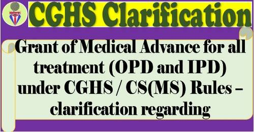 Grant of Medical Advance for all treatment (OPD and IPD) under CGHS / CS(MS) Rules – Clarification by CGHS