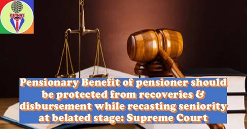 Pensionary Benefit of pensioner should be protected from recoveries & disbursement while recasting seniority at belated stage: Supreme Court