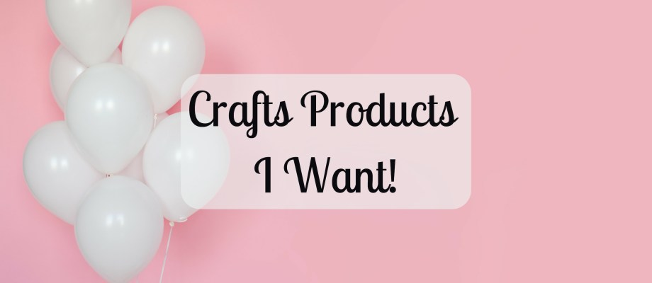 Craft Products I Want!