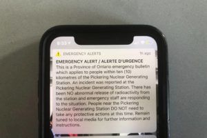 "ASSOCIATED PRESS                                 An emergency alert issued by the Canadian province of Ontario reporting an unspecified ""incident"" at a nuclear plant is shown on a smartphone today. Ontario Power Generation later sent a message saying the alert ""was sent in error."" The initial message said the incident had occurred at the Pickering Nuclear Generating Station, though it added there had been no abnormal release of radioactivity from the station."