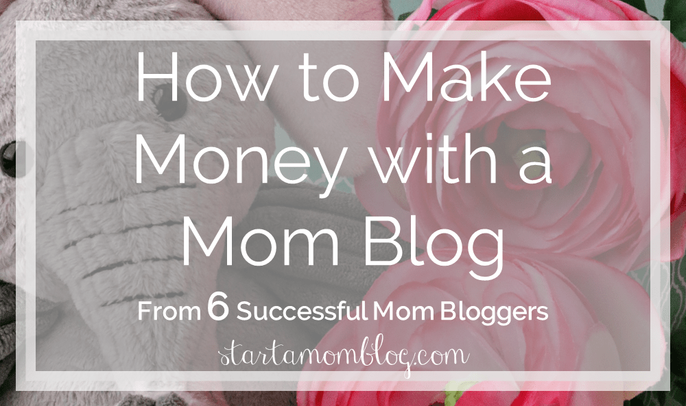How to Make Money with a Mom Blog - 6 Successful Mom Bloggers