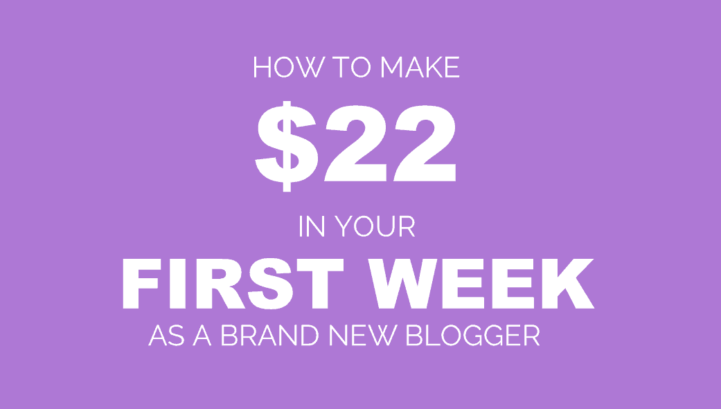 How to Make $22 In Your First Week of Blogging