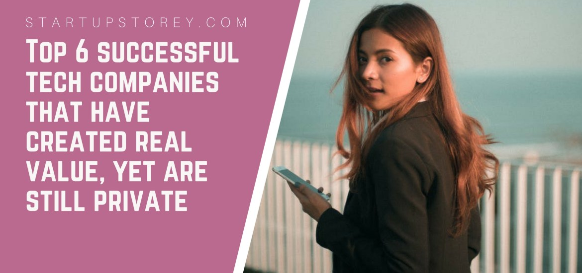 Top 6 Successful Tech Companies that have created real value, but are still private - StartupStorey.com
