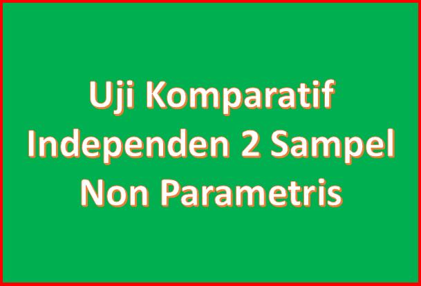 Uji Komparatif 2 Sampel Independen Non Parametris