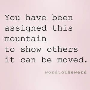 You have been assigned this mountain to show others it can be moved.