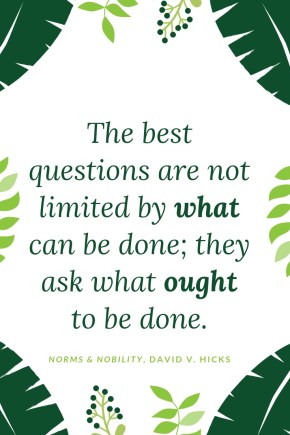 The best questions are not limited by what can be done; they ask what ought to be done.