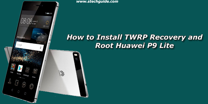 How to Install TWRP Recovery and Root Huawei P9 Lite