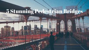5 Stunning Pedestrian Bridges