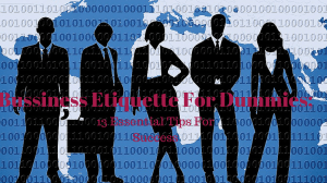 Business Etiquette For Dummies; 13 Instrumental Tips For Success