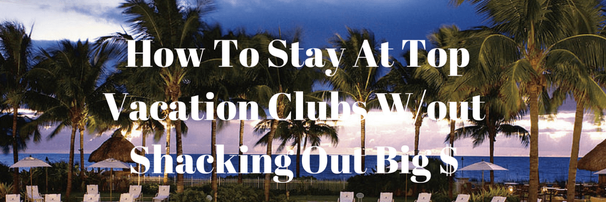 How-To-Stay-At Top-Vacation-Clubs-W/Out-Shacking-Out-Big-$