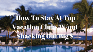 How to Stay at Top Vacation Clubs W/out Shacking Out Big $