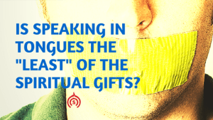 Is Speaking in Tongues the Least of the Gifts-