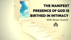 The Manifest Presence of God is Birthed in Intimacy
