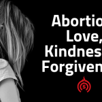 Abortion: Love, Kindness & Forgiveness