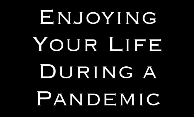 Enjoying Your Life During a Pandemic By Steven Shomler How To Enjoy Life