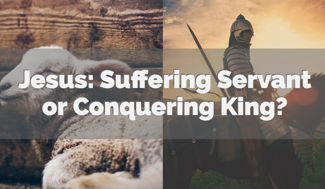 Jesus: Suffering Servant or Conquering King?