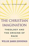 Book | The Christian Imagination: Theology and the Origins of Race by Willie Jennings