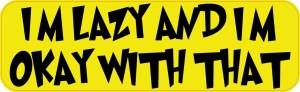 I'm Lazy and I'm Okay with That Bumper Sticker