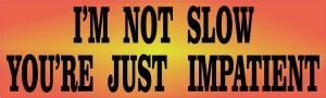 I'm Not Slow You're Just Impatient Bumper Sticker