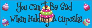 You Can't Be Sad When Holding A Cupcake Bumper Sticker