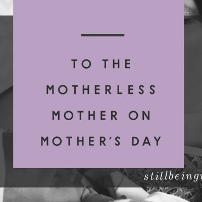 To the Motherless Mother on Mother's Day...