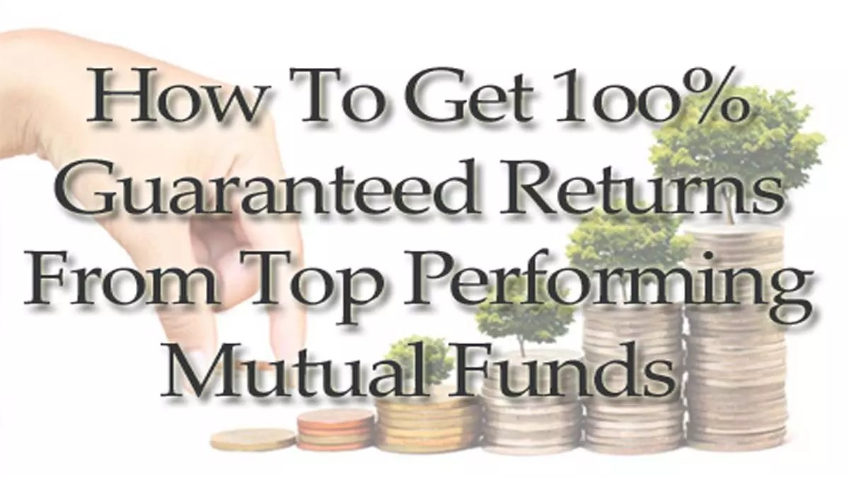 Get 100% Guaranteed Returns From Top Performing Mutual Funds