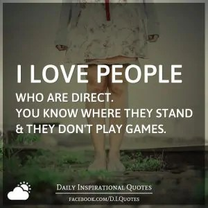 """I love people who are direct. You know where they stand & they don't play games."" (dailyinspirationalquotes.in)"