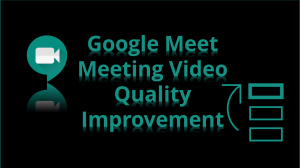 Improve Video Quality Google Meet Meeting