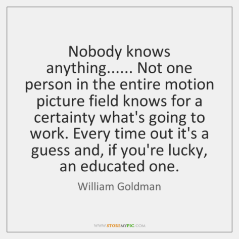 Image result for william goldman quote nobody knows anything
