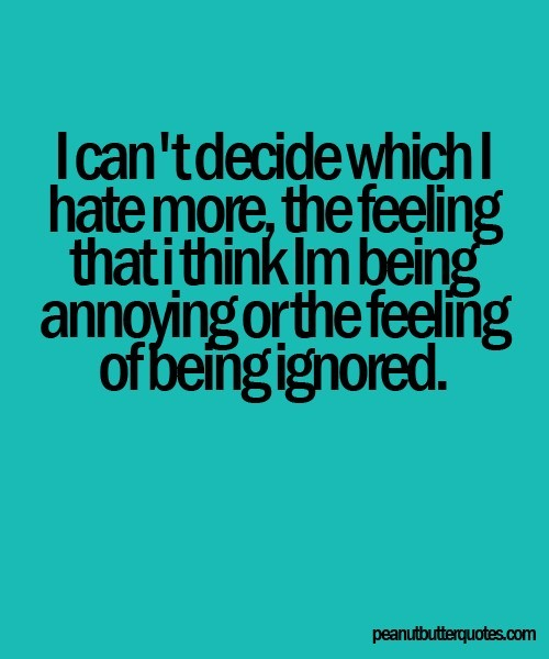 Im Tired Being Ignored Quote