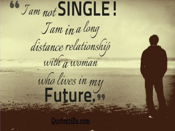 Being Single Quotes   StoreMyPic I am not single i am in a long distance relationship with a woman who live