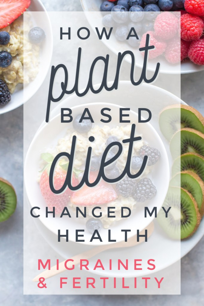How a Plant Based Diet Has Helped My Health - Migraines & Fertility, blog post all about the health benefits of a plant based diet. why switch to a plant based diet, vegan diet and health, plant based diet and fertility, plant based diet and infertility, plant based diet and migraines
