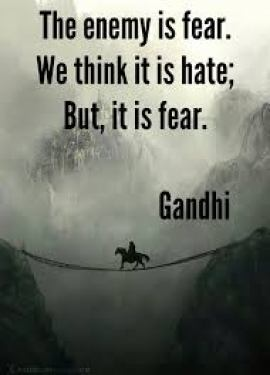 """""""The enemy is fear. We think it is hate; But, it is fear."""" Gandhi"""