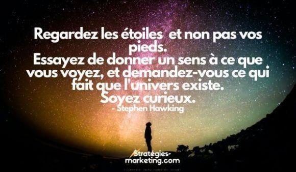 citation motivation :Regardez les étoiles  et non pas vos pieds. Essayez de donner un sens à ce que vous voyez, et demandez-vous ce qui fait que l'univers existe. Soyez curieux. Stephen Hawking