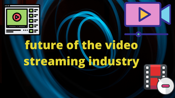 future of the video streaming industry