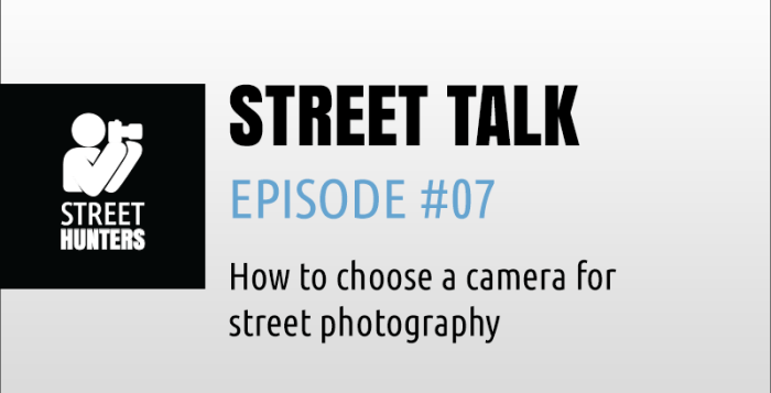 "Street Talk Episode 07 - ""How to choose a camera for street photography"""
