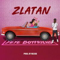 """Zlatan – """"Yeye Boyfriend"""" (Prod. Rexxie)"""
