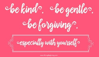 Be kind. Be gentle. Be forgiving.