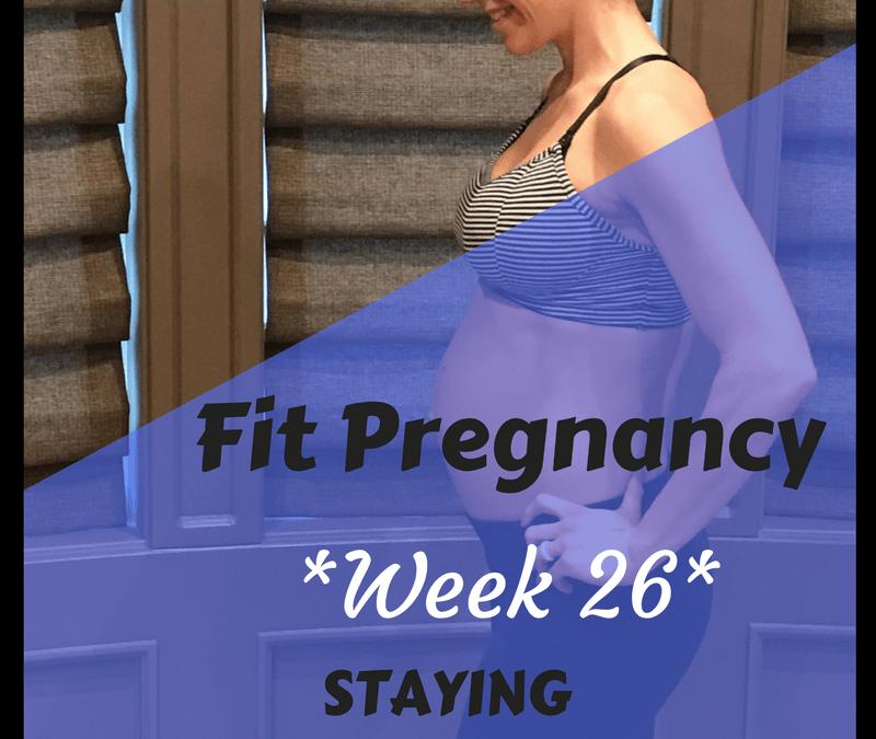 Week 26: Fit Pregnancy Update