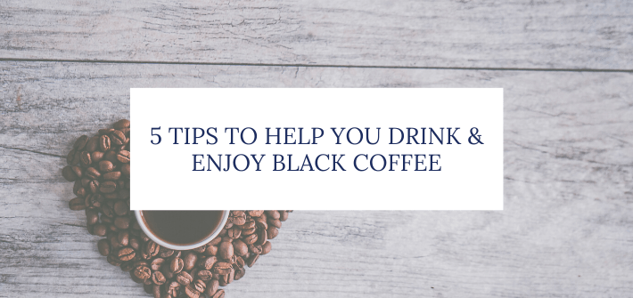 5 tips to help you enjoy black coffee