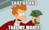 """Comme le résume parfaitement ce célèbre mème : """"Shut up and take my money !"""" (""""Ferme-la et prend mon argent !"""")"""