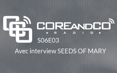 COREandCO radio S06E03 – avec interview Seeds of Mary