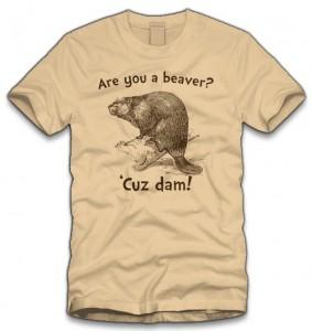 Are You A Beaver Cuz Dam T-Shirt