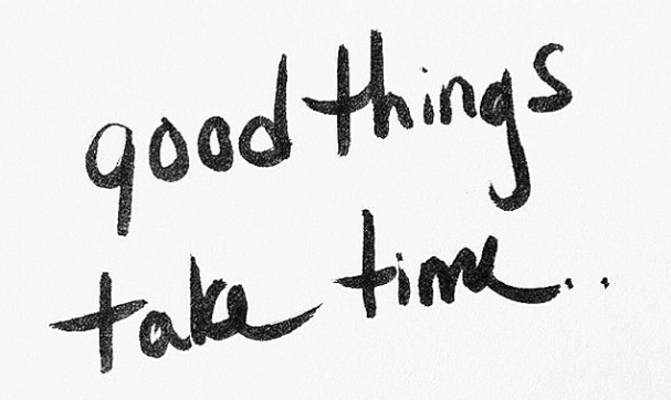 Good things take time.