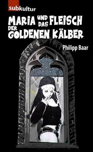 """Philipp Baar: """"Maria und das Fleisch der goldenen Kälber"""" Edition Subkultur"""