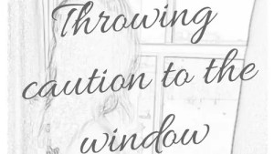 Throwing Caution To The Window