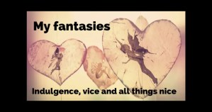 My fantasies: Indulgence, vice and all things nice