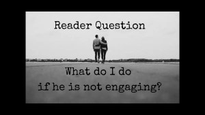 What do I do if he is not engaging? – Reader question