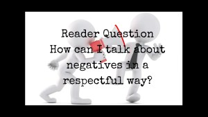 How can I talk about negatives in a respectful way? Reader question